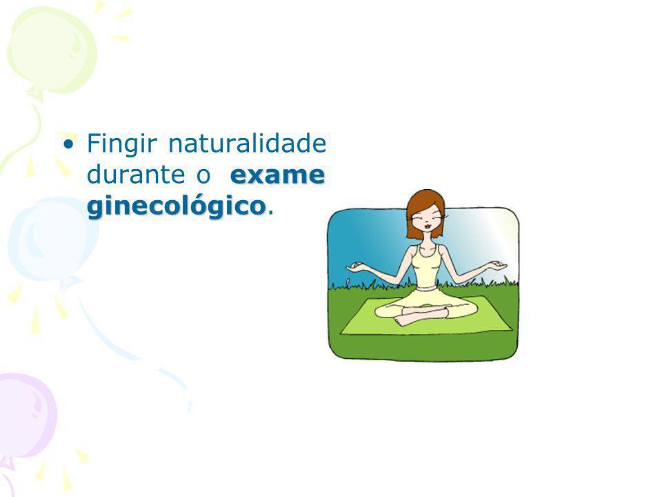 Fingir naturalidade durante o exame ginecológico.
