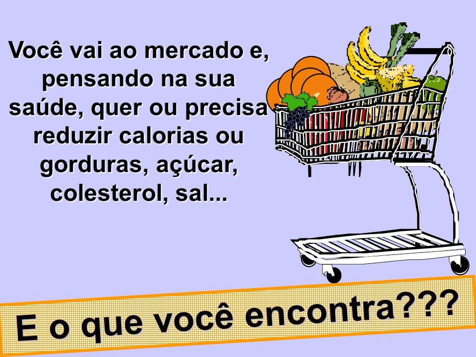 Você vai ao mercado e, pensando na sua saúde, quer ou precisa reduzir calorias ou gorduras, açúcar, colesterol, sal...