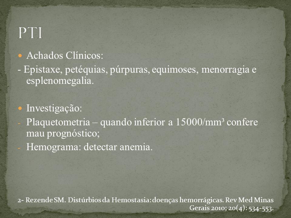 PTI Achados Clínicos: - Epistaxe, petéquias, púrpuras, equimoses, menorragia e esplenomegalia. Investigação: