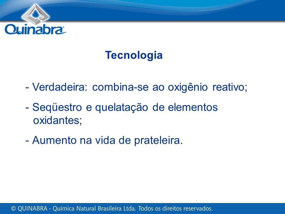 Tecnologia - Verdadeira: combina-se ao oxigênio reativo; - Seqüestro e quelatação de elementos oxidantes;