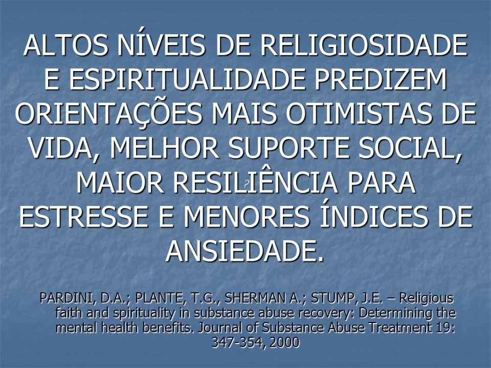 ALTOS NÍVEIS DE RELIGIOSIDADE E ESPIRITUALIDADE PREDIZEM ORIENTAÇÕES MAIS OTIMISTAS DE VIDA, MELHOR SUPORTE SOCIAL, MAIOR RESILIÊNCIA PARA ESTRESSE E MENORES ÍNDICES DE ANSIEDADE.
