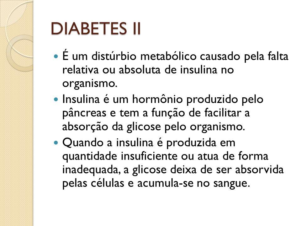 DIABETES II É um distúrbio metabólico causado pela falta relativa ou absoluta de insulina no organismo.