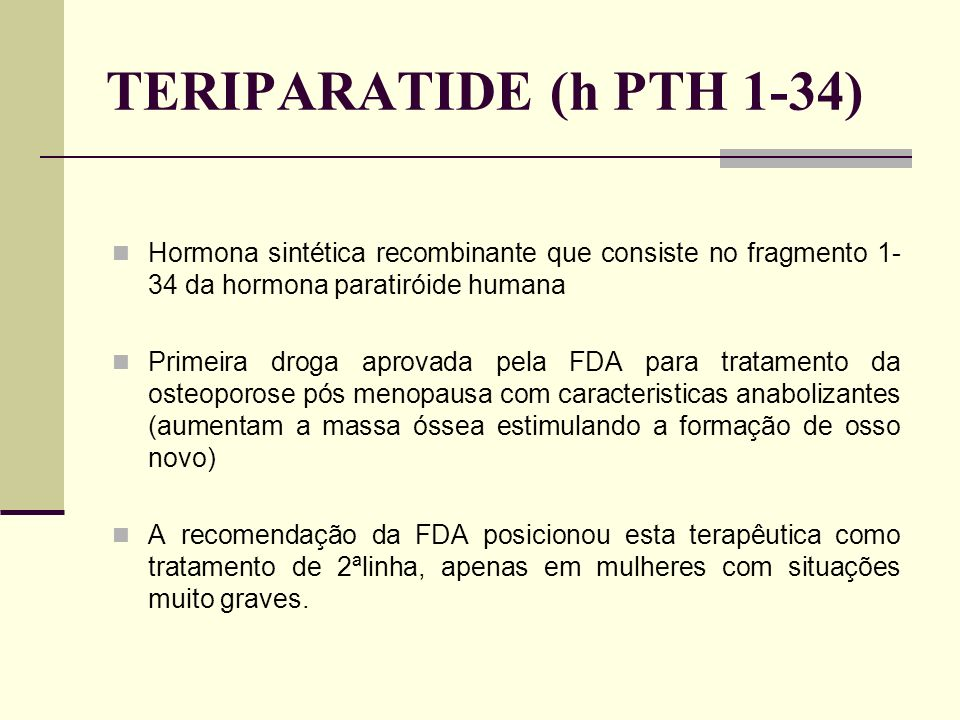 TERIPARATIDE (h PTH 1-34) Hormona sintética recombinante que consiste no fragmento 1-34 da hormona paratiróide humana.