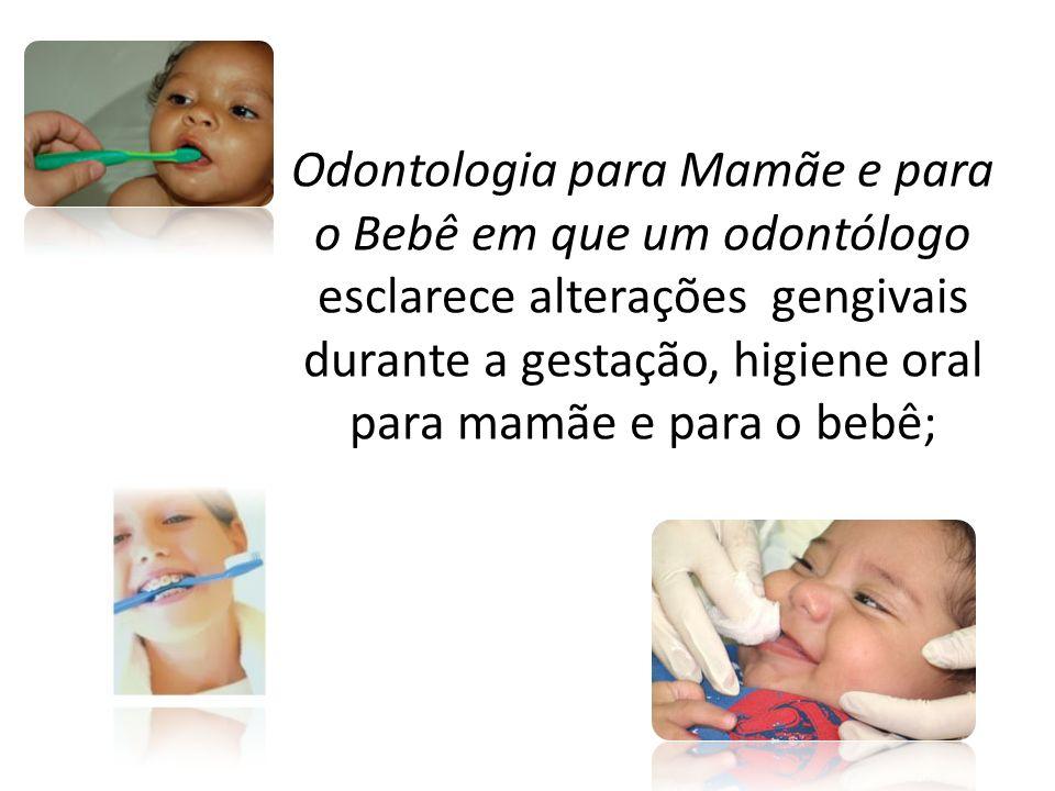 Odontologia para Mamãe e para o Bebê em que um odontólogo esclarece alterações gengivais durante a gestação, higiene oral para mamãe e para o bebê;