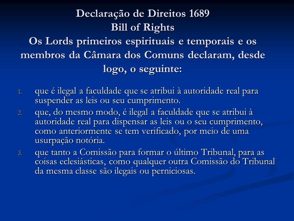 Declaração de Direitos 1689 Bill of Rights Os Lords primeiros espirituais e temporais e os membros da Câmara dos Comuns declaram, desde logo, o seguinte: