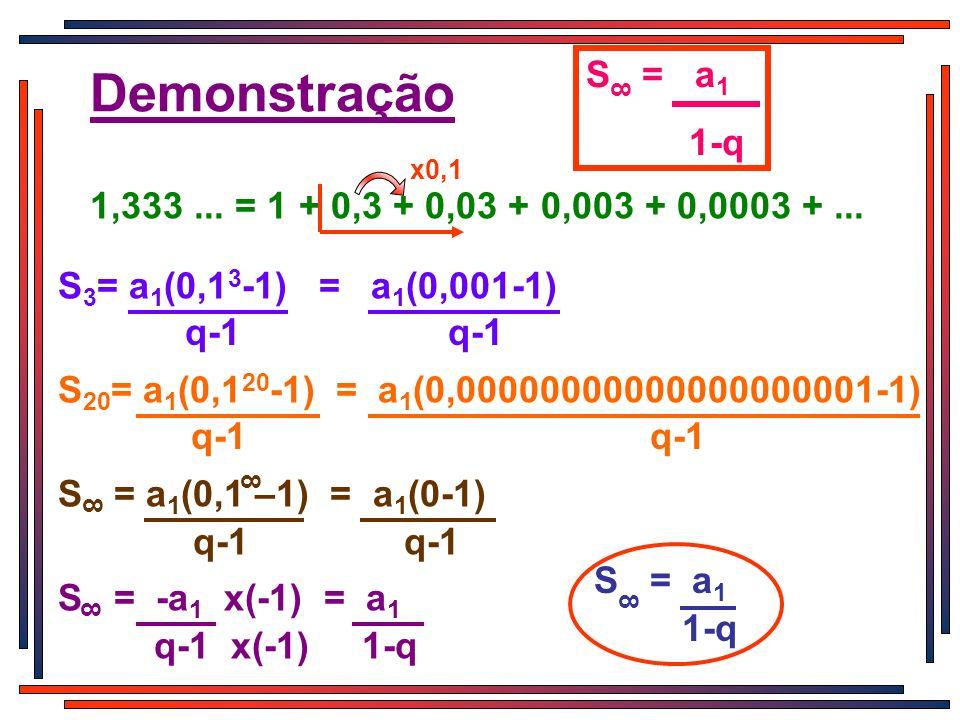 S = a1 1-q. 8. Demonstração. x0,1. 1,333 ... = 1 + 0,3 + 0,03 + 0,003 + 0,0003 + ... S3= a1(0,13-1) = a1(0,001-1)