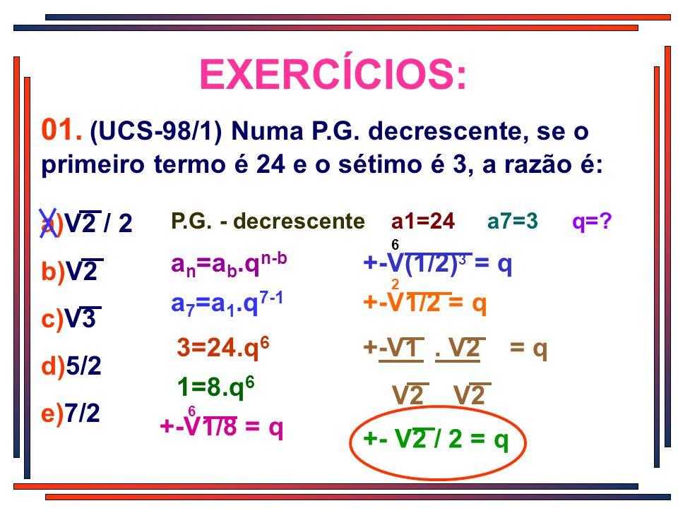EXERCÍCIOS: 01. (UCS-98/1) Numa P.G. decrescente, se o primeiro termo é 24 e o sétimo é 3, a razão é: