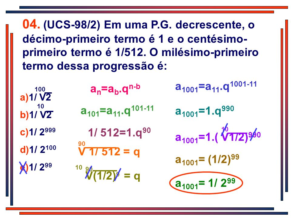 04. (UCS-98/2) Em uma P.G. decrescente, o décimo-primeiro termo é 1 e o centésimo-primeiro termo é 1/512. O milésimo-primeiro termo dessa progressão é: