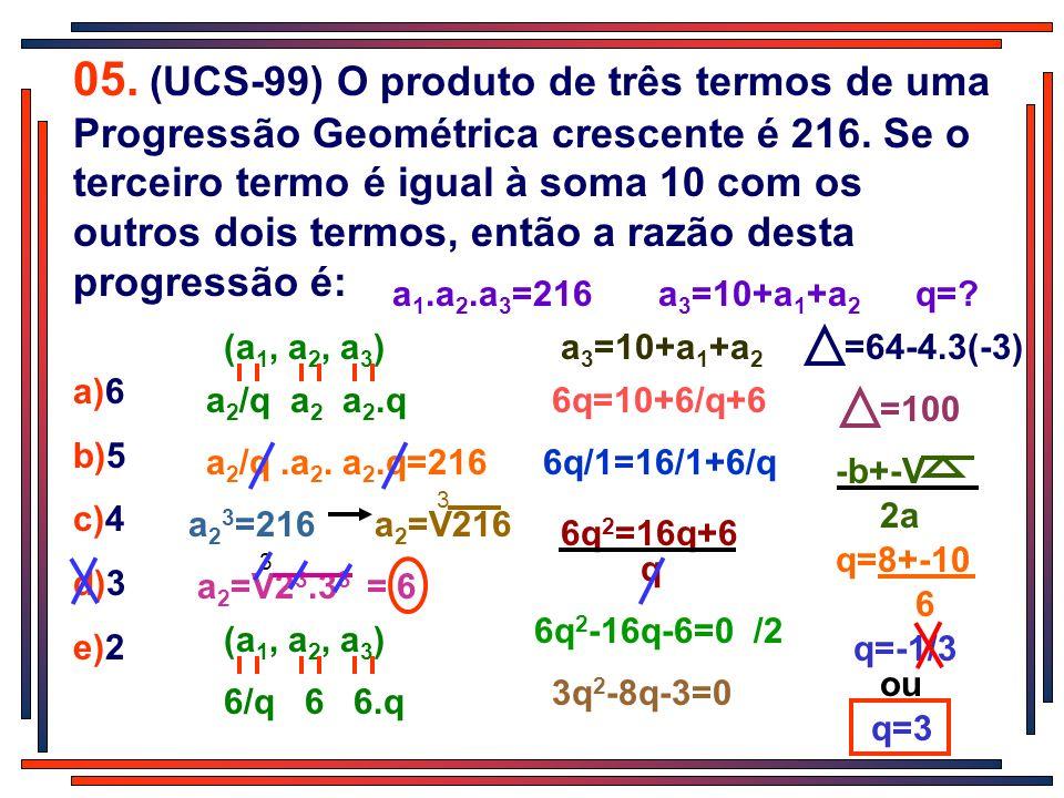 05. (UCS-99) O produto de três termos de uma Progressão Geométrica crescente é 216. Se o terceiro termo é igual à soma 10 com os outros dois termos, então a razão desta progressão é: