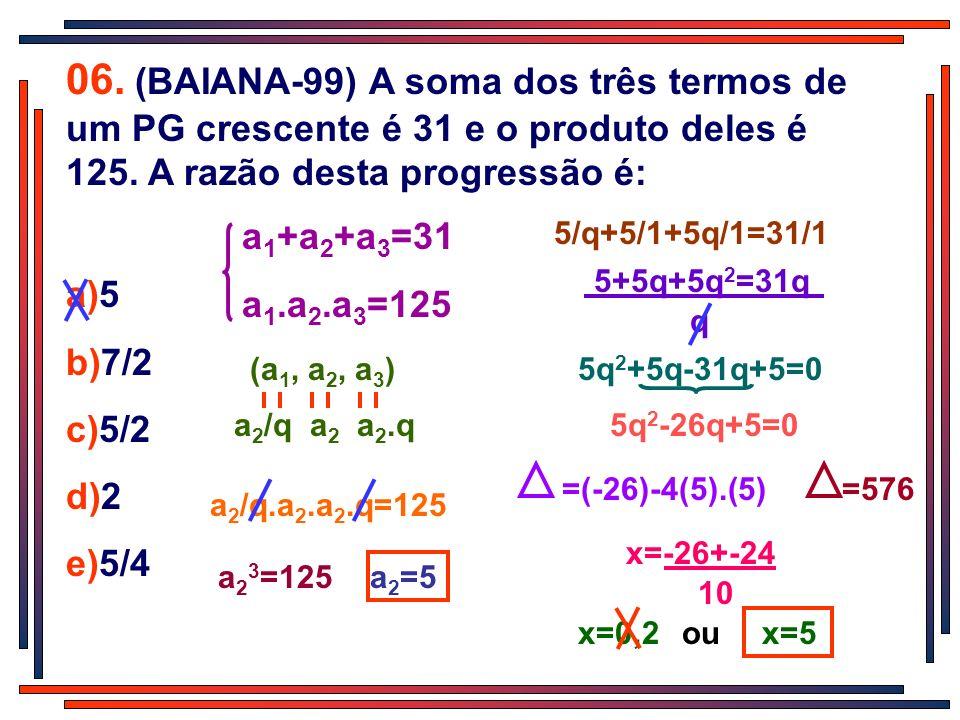 06. (BAIANA-99) A soma dos três termos de um PG crescente é 31 e o produto deles é 125. A razão desta progressão é: