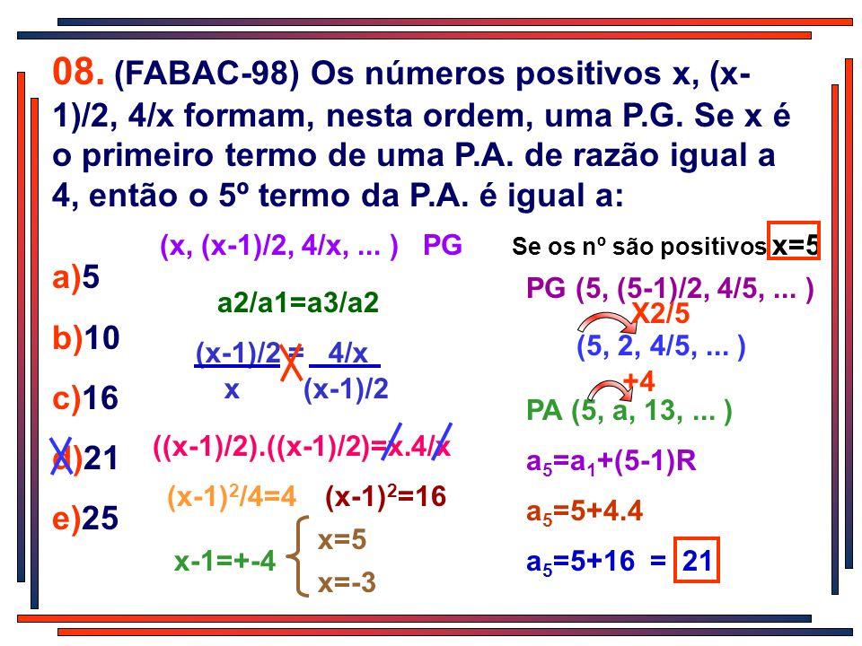 08. (FABAC-98) Os números positivos x, (x-1)/2, 4/x formam, nesta ordem, uma P.G. Se x é o primeiro termo de uma P.A. de razão igual a 4, então o 5º termo da P.A. é igual a: