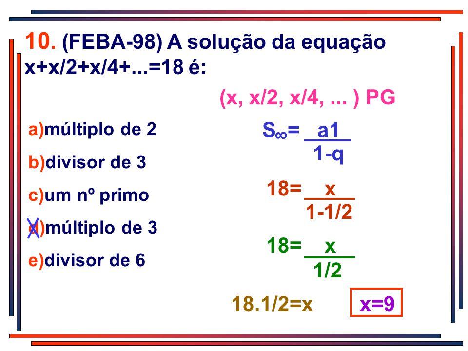 10. (FEBA-98) A solução da equação x+x/2+x/4+...=18 é: