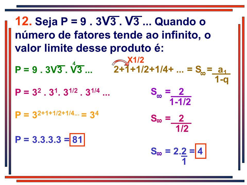 12. Seja P = 9 . 3V3 . V3 ... Quando o número de fatores tende ao infinito, o valor limite desse produto é: