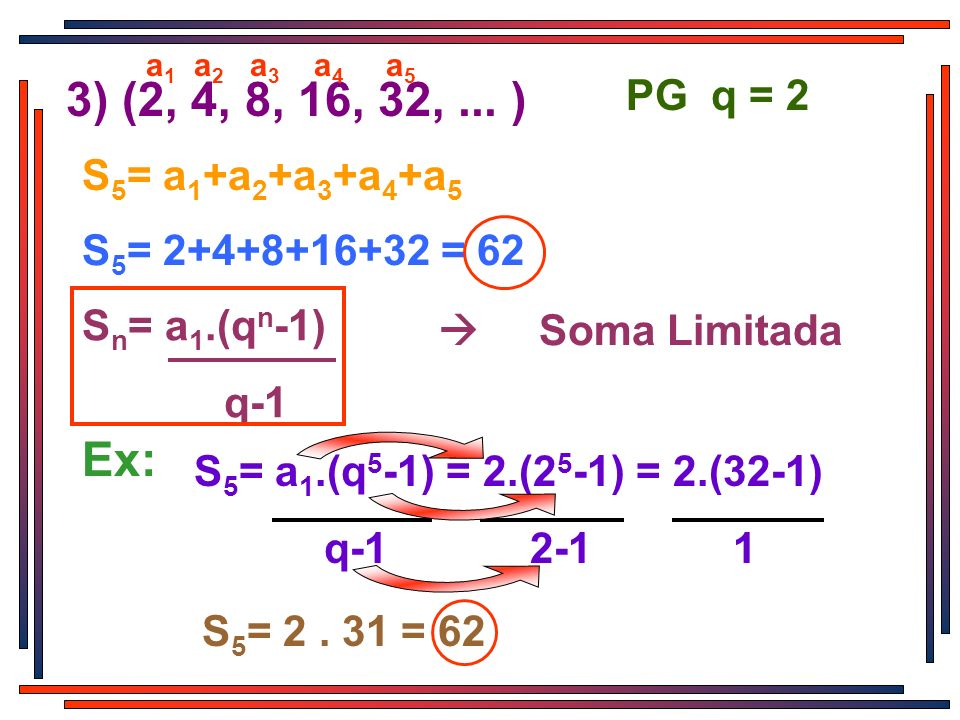 3) (2, 4, 8, 16, 32, ... ) Ex: PG q = 2 S5= a1+a2+a3+a4+a5