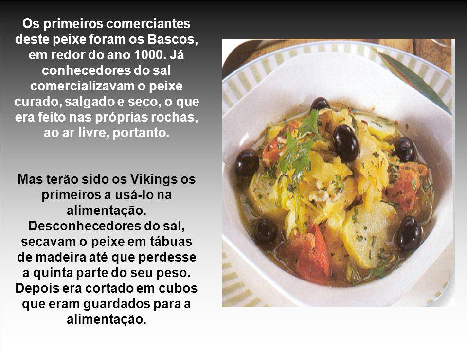 Os primeiros comerciantes deste peixe foram os Bascos, em redor do ano 1000. Já conhecedores do sal comercializavam o peixe curado, salgado e seco, o que era feito nas próprias rochas, ao ar livre, portanto.