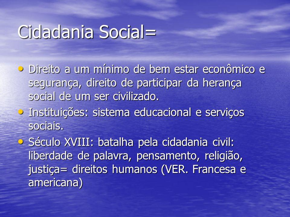 Cidadania Social= Direito a um mínimo de bem estar econômico e segurança, direito de participar da herança social de um ser civilizado.