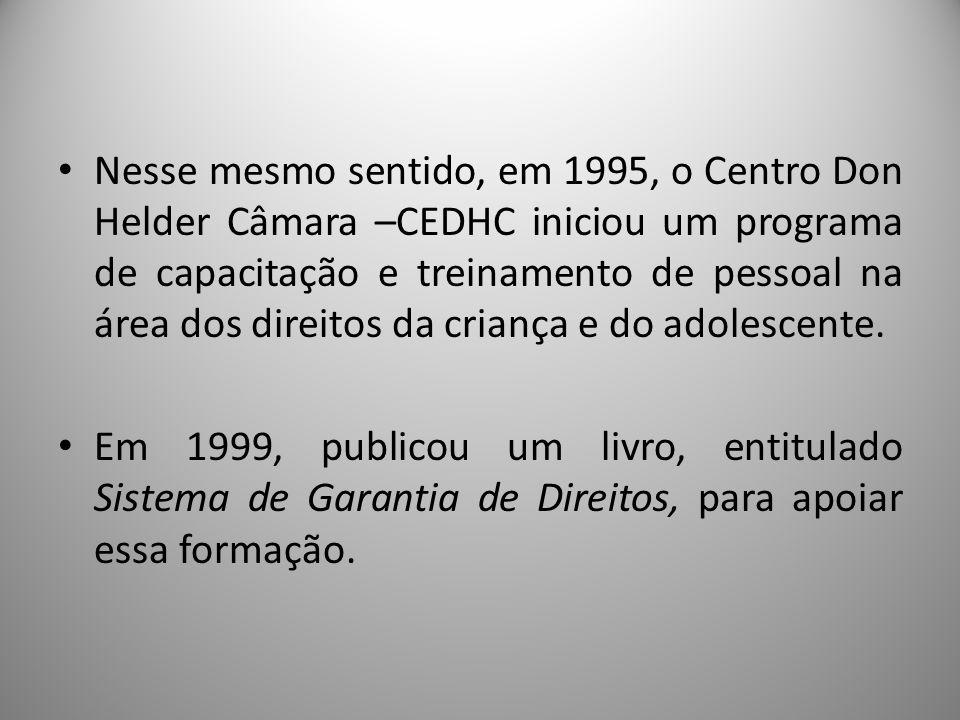 Nesse mesmo sentido, em 1995, o Centro Don Helder Câmara –CEDHC iniciou um programa de capacitação e treinamento de pessoal na área dos direitos da criança e do adolescente.