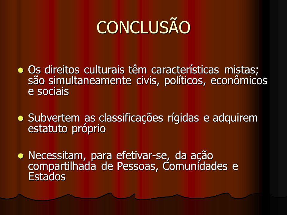 CONCLUSÃO Os direitos culturais têm características mistas; são simultaneamente civis, políticos, econômicos e sociais.