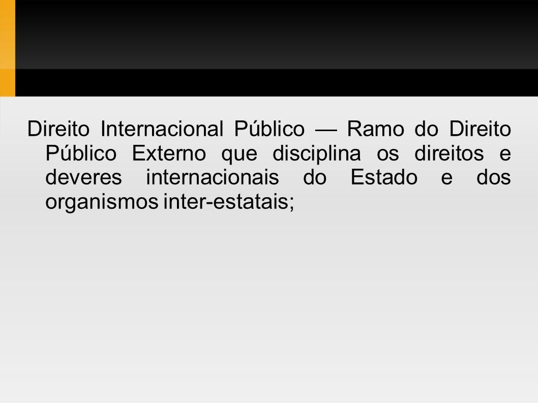 Direito Internacional Público — Ramo do Direito Público Externo que disciplina os direitos e deveres internacionais do Estado e dos organismos inter-estatais;