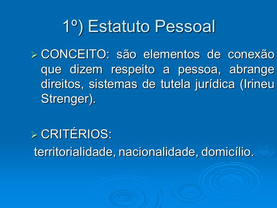1º) Estatuto Pessoal CONCEITO: são elementos de conexão que dizem respeito a pessoa, abrange direitos, sistemas de tutela jurídica (Irineu Strenger).