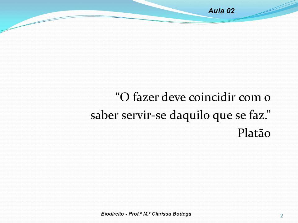 Aula 02 O fazer deve coincidir com o saber servir-se daquilo que se faz. Platão Biodireito - Prof.ª M.ª Clarissa Bottega.
