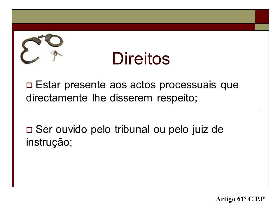 Direitos Estar presente aos actos processuais que directamente lhe disserem respeito; Ser ouvido pelo tribunal ou pelo juiz de instrução;