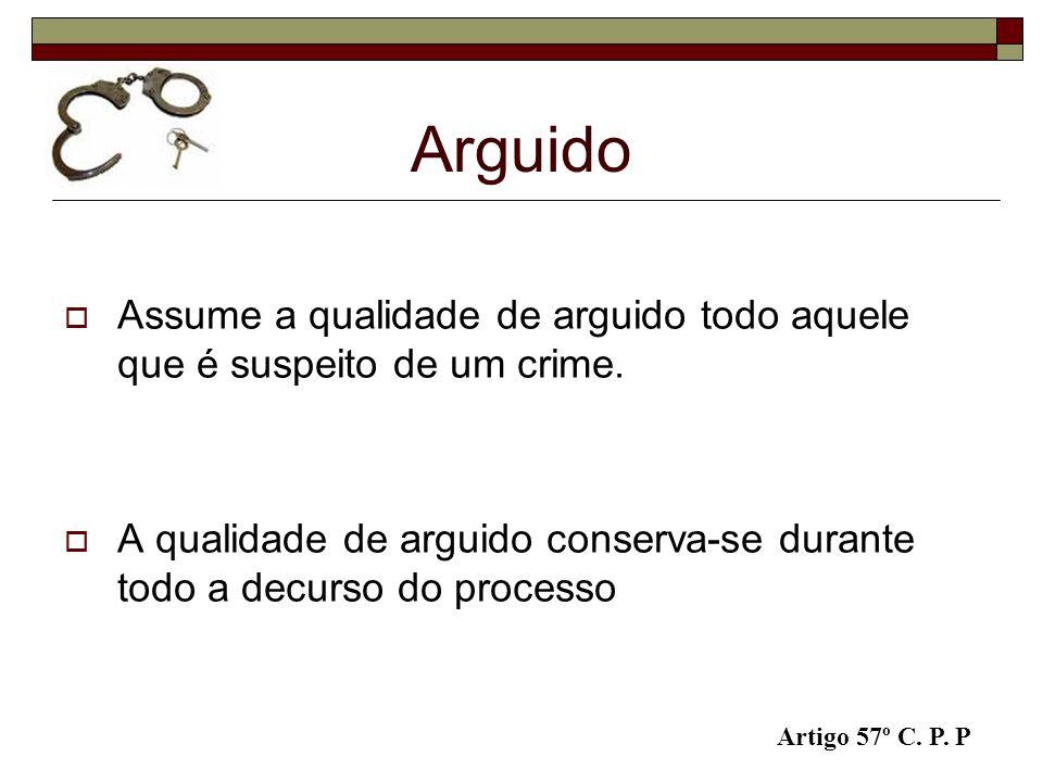 Arguido Assume a qualidade de arguido todo aquele que é suspeito de um crime. A qualidade de arguido conserva-se durante todo a decurso do processo.