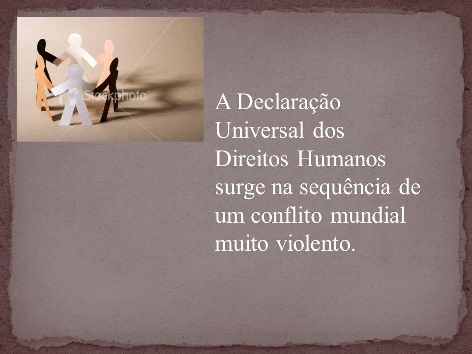 A Declaração Universal dos Direitos Humanos surge na sequência de um conflito mundial muito violento.