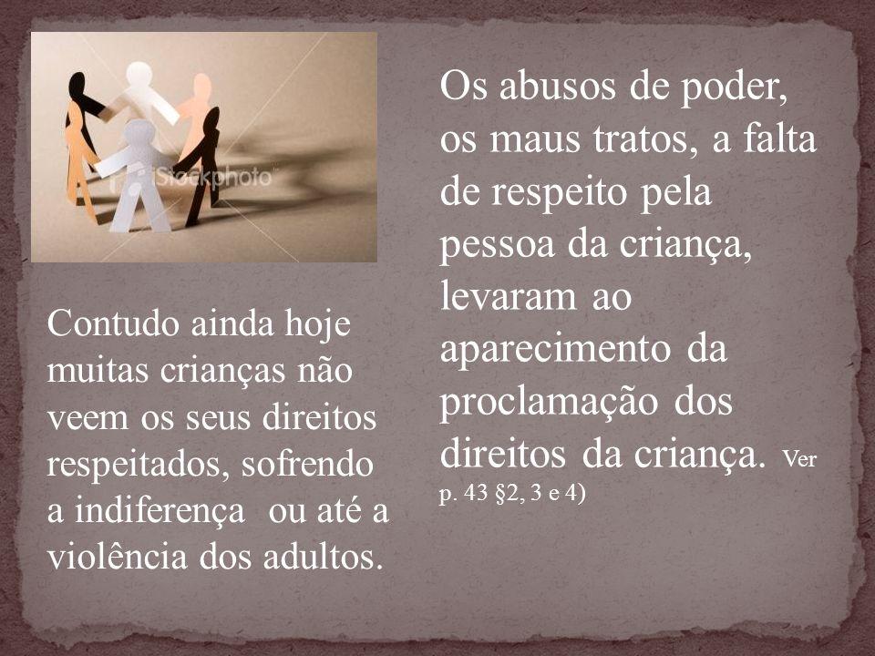 Os abusos de poder, os maus tratos, a falta de respeito pela pessoa da criança, levaram ao aparecimento da proclamação dos direitos da criança. Ver p. 43 §2, 3 e 4)