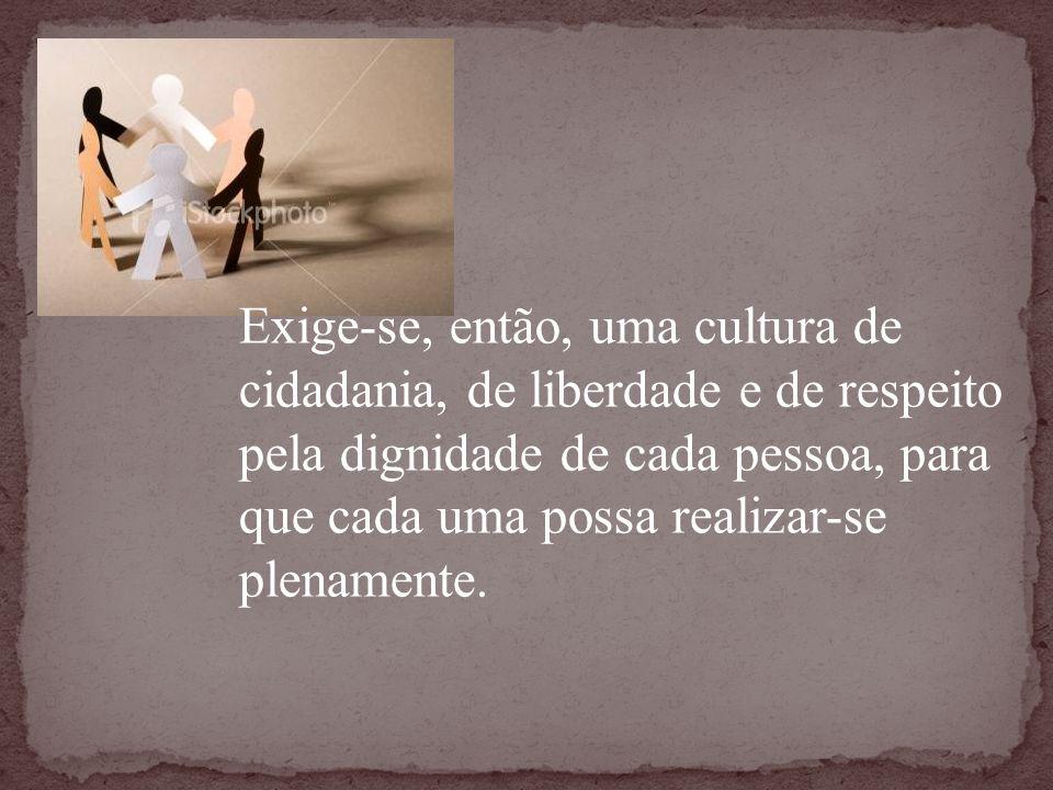 Exige-se, então, uma cultura de cidadania, de liberdade e de respeito pela dignidade de cada pessoa, para que cada uma possa realizar-se plenamente.