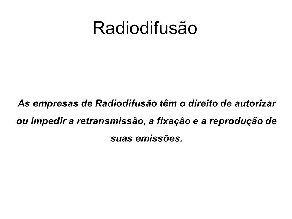 Radiodifusão As empresas de Radiodifusão têm o direito de autorizar ou impedir a retransmissão, a fixação e a reprodução de suas emissões.
