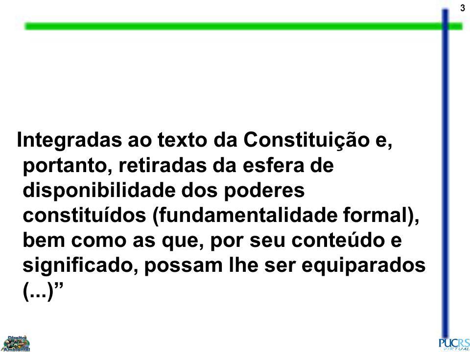 Integradas ao texto da Constituição e, portanto, retiradas da esfera de disponibilidade dos poderes constituídos (fundamentalidade formal), bem como as que, por seu conteúdo e significado, possam lhe ser equiparados (...)
