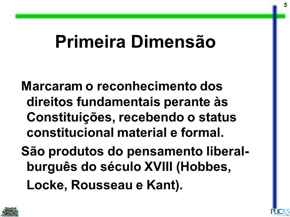 Primeira Dimensão Marcaram o reconhecimento dos direitos fundamentais perante às Constituições, recebendo o status constitucional material e formal.