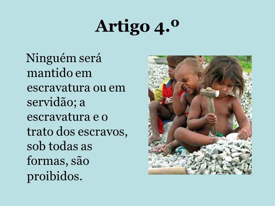 Artigo 4.º Ninguém será mantido em escravatura ou em servidão; a escravatura e o trato dos escravos, sob todas as formas, são proibidos.
