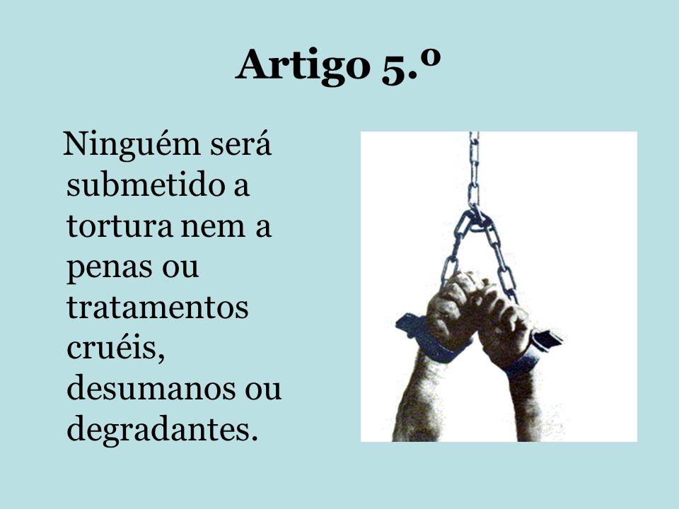 Artigo 5.º Ninguém será submetido a tortura nem a penas ou tratamentos cruéis, desumanos ou degradantes.