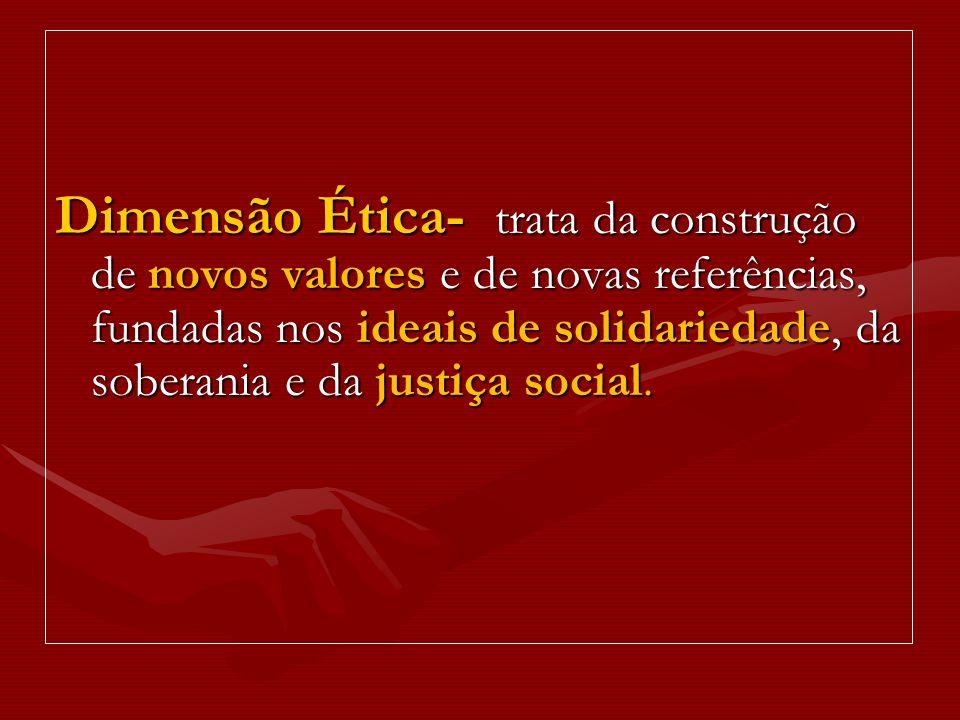 Dimensão Ética- trata da construção de novos valores e de novas referências, fundadas nos ideais de solidariedade, da soberania e da justiça social.