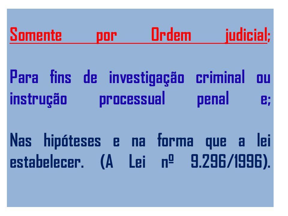 Somente por Ordem judicial; Para fins de investigação criminal ou instrução processual penal e; Nas hipóteses e na forma que a lei estabelecer.