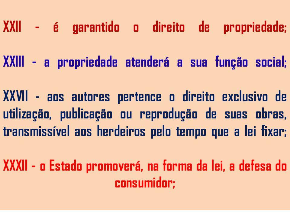 XXII - é garantido o direito de propriedade; XXIII - a propriedade atenderá a sua função social; XXVII - aos autores pertence o direito exclusivo de utilização, publicação ou reprodução de suas obras, transmissível aos herdeiros pelo tempo que a lei fixar; XXXII - o Estado promoverá, na forma da lei, a defesa do consumidor;