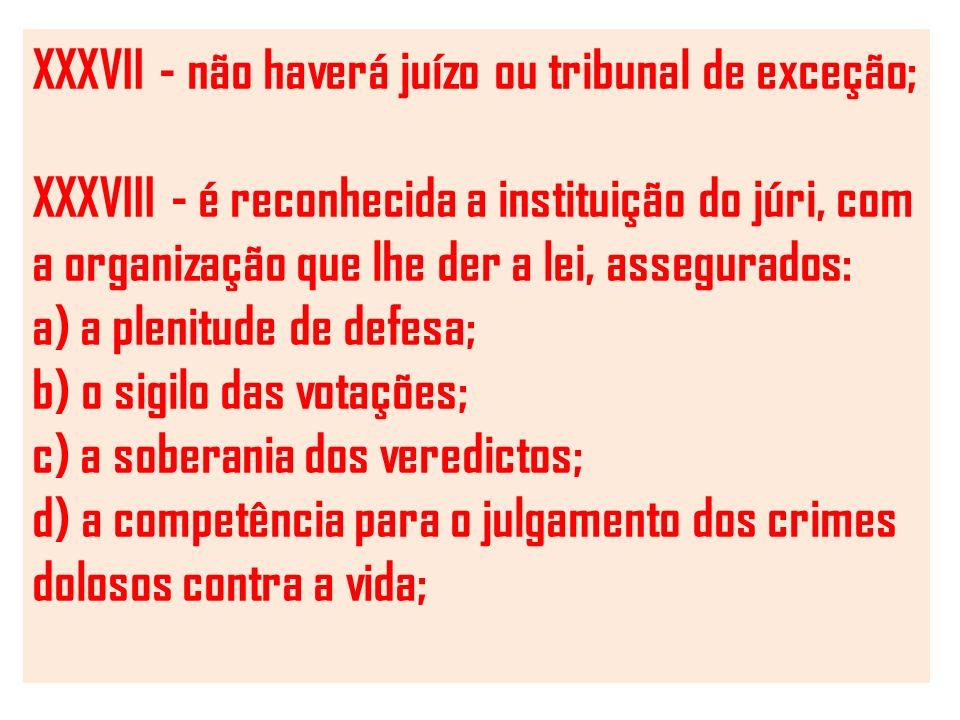 XXXVII - não haverá juízo ou tribunal de exceção; XXXVIII - é reconhecida a instituição do júri, com a organização que lhe der a lei, assegurados: a) a plenitude de defesa; b) o sigilo das votações; c) a soberania dos veredictos; d) a competência para o julgamento dos crimes dolosos contra a vida;