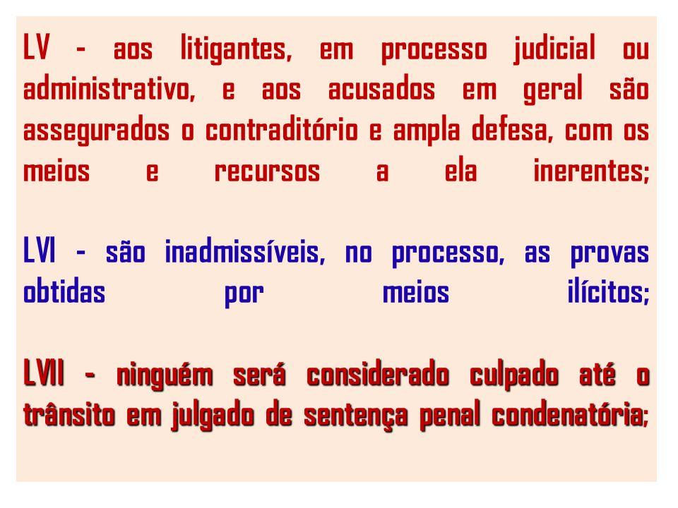 LV - aos litigantes, em processo judicial ou administrativo, e aos acusados em geral são assegurados o contraditório e ampla defesa, com os meios e recursos a ela inerentes; LVI - são inadmissíveis, no processo, as provas obtidas por meios ilícitos; LVII - ninguém será considerado culpado até o trânsito em julgado de sentença penal condenatória;