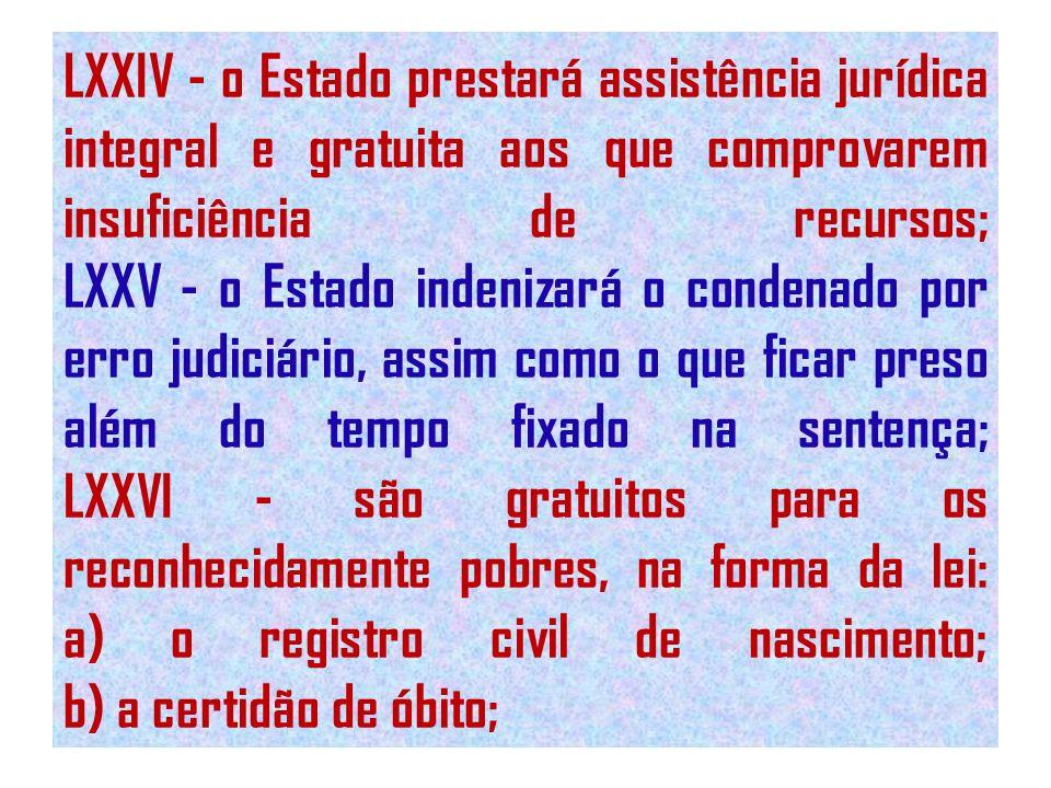 LXXIV - o Estado prestará assistência jurídica integral e gratuita aos que comprovarem insuficiência de recursos; LXXV - o Estado indenizará o condenado por erro judiciário, assim como o que ficar preso além do tempo fixado na sentença; LXXVI - são gratuitos para os reconhecidamente pobres, na forma da lei: a) o registro civil de nascimento; b) a certidão de óbito;