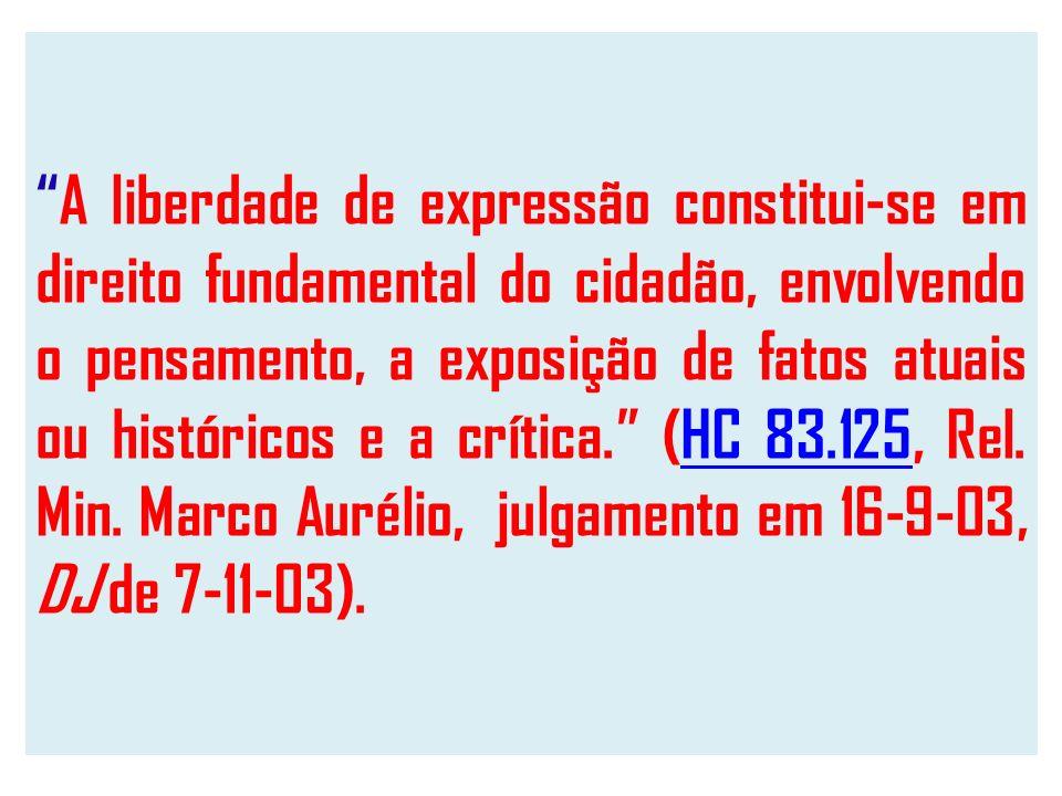 A liberdade de expressão constitui-se em direito fundamental do cidadão, envolvendo o pensamento, a exposição de fatos atuais ou históricos e a crítica. (HC 83.125, Rel.