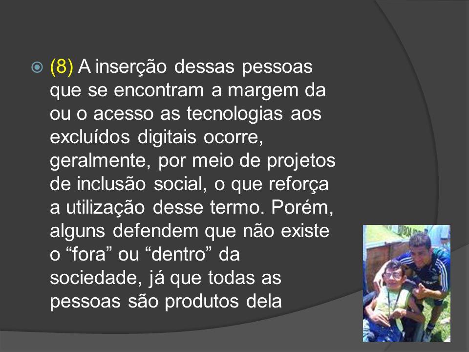 (8) A inserção dessas pessoas que se encontram a margem da ou o acesso as tecnologias aos excluídos digitais ocorre, geralmente, por meio de projetos de inclusão social, o que reforça a utilização desse termo.