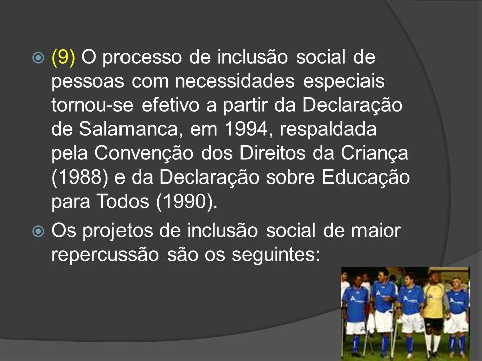 (9) O processo de inclusão social de pessoas com necessidades especiais tornou-se efetivo a partir da Declaração de Salamanca, em 1994, respaldada pela Convenção dos Direitos da Criança (1988) e da Declaração sobre Educação para Todos (1990).