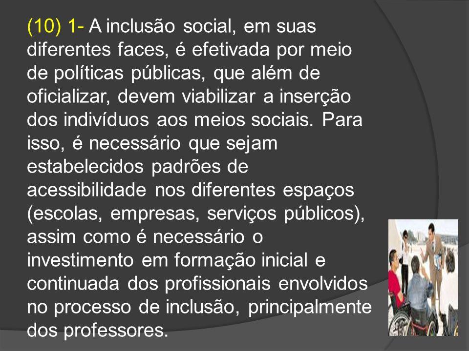 (10) 1- A inclusão social, em suas diferentes faces, é efetivada por meio de políticas públicas, que além de oficializar, devem viabilizar a inserção dos indivíduos aos meios sociais.