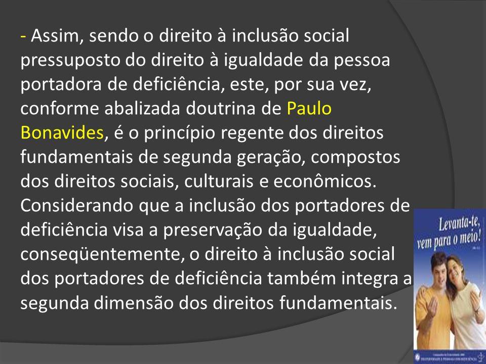- Assim, sendo o direito à inclusão social pressuposto do direito à igualdade da pessoa portadora de deficiência, este, por sua vez, conforme abalizada doutrina de Paulo Bonavides, é o princípio regente dos direitos fundamentais de segunda geração, compostos dos direitos sociais, culturais e econômicos.