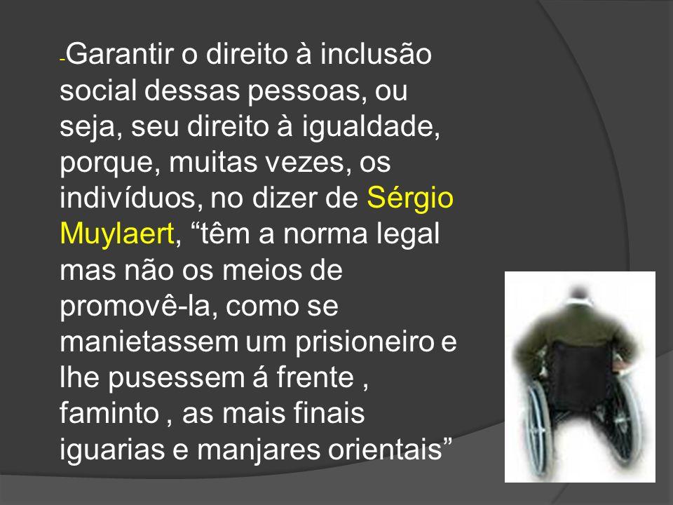 -Garantir o direito à inclusão social dessas pessoas, ou seja, seu direito à igualdade, porque, muitas vezes, os indivíduos, no dizer de Sérgio Muylaert, têm a norma legal mas não os meios de promovê-la, como se manietassem um prisioneiro e lhe pusessem á frente , faminto , as mais finais iguarias e manjares orientais