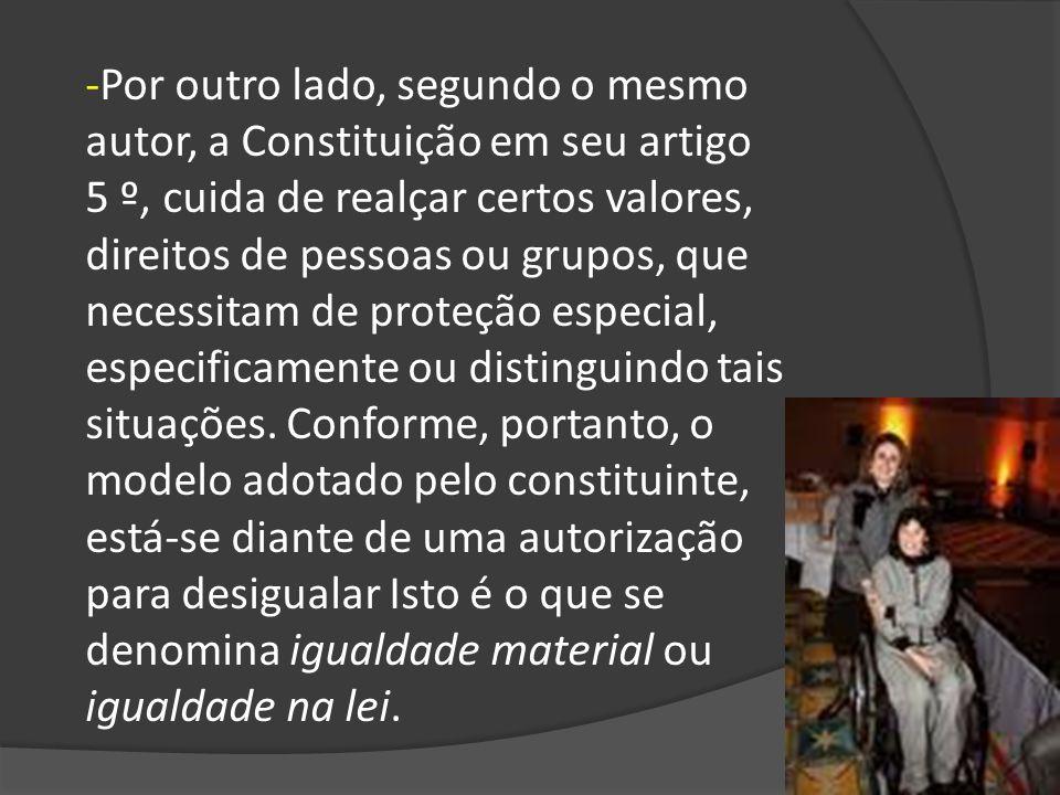 -Por outro lado, segundo o mesmo autor, a Constituição em seu artigo 5 º, cuida de realçar certos valores, direitos de pessoas ou grupos, que necessitam de proteção especial, especificamente ou distinguindo tais situações.