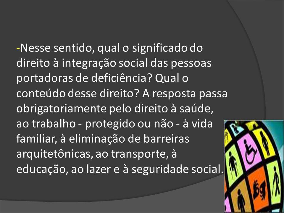 -Nesse sentido, qual o significado do direito à integração social das pessoas portadoras de deficiência.