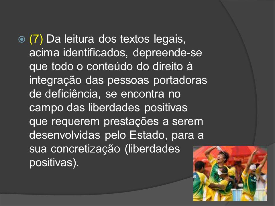 (7) Da leitura dos textos legais, acima identificados, depreende-se que todo o conteúdo do direito à integração das pessoas portadoras de deficiência, se encontra no campo das liberdades positivas que requerem prestações a serem desenvolvidas pelo Estado, para a sua concretização (liberdades positivas).